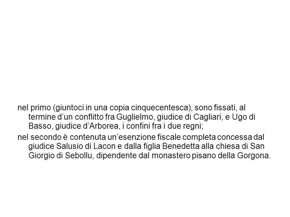 nel primo (giuntoci in una copia cinquecentesca), sono fissati, al termine d'un conflitto fra Guglielmo, giudice di Cagliari, e Ugo di Basso, giudice d'Arborea, i confini fra i due regni;