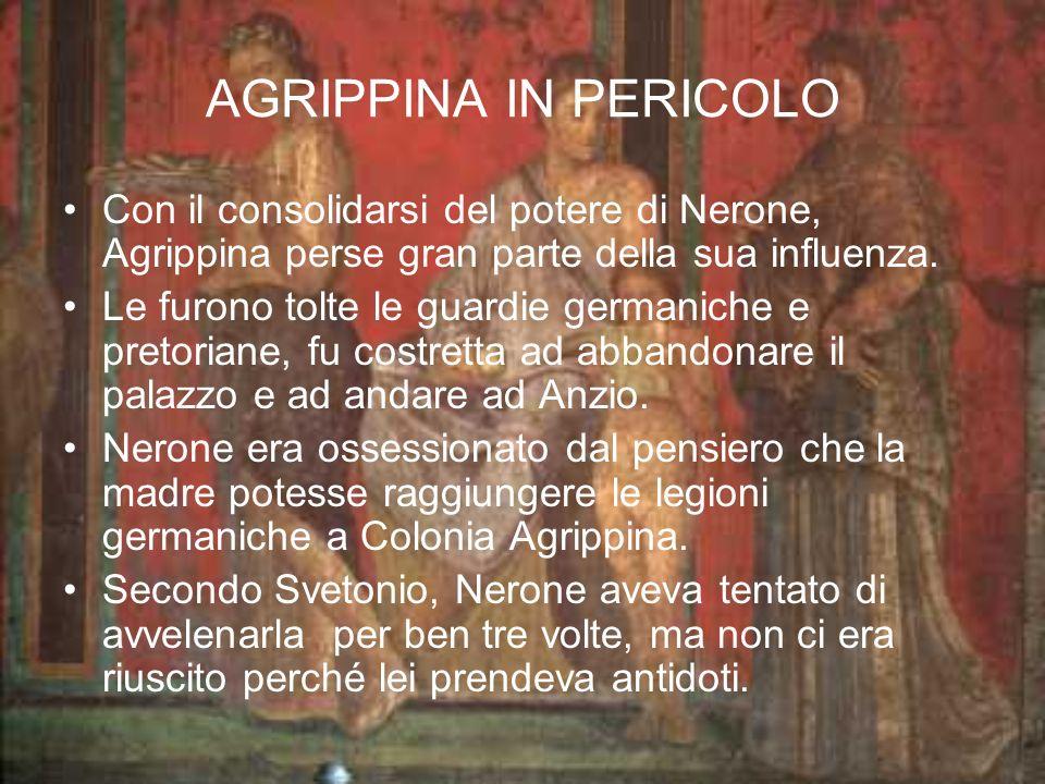 AGRIPPINA IN PERICOLO Con il consolidarsi del potere di Nerone, Agrippina perse gran parte della sua influenza.