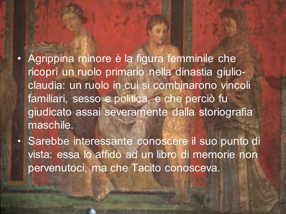 Agrippina minore è la figura femminile che ricoprì un ruolo primario nella dinastia giulio-claudia: un ruolo in cui si combinarono vincoli familiari, sesso e politica, e che perciò fu giudicato assai severamente dalla storiografia maschile.