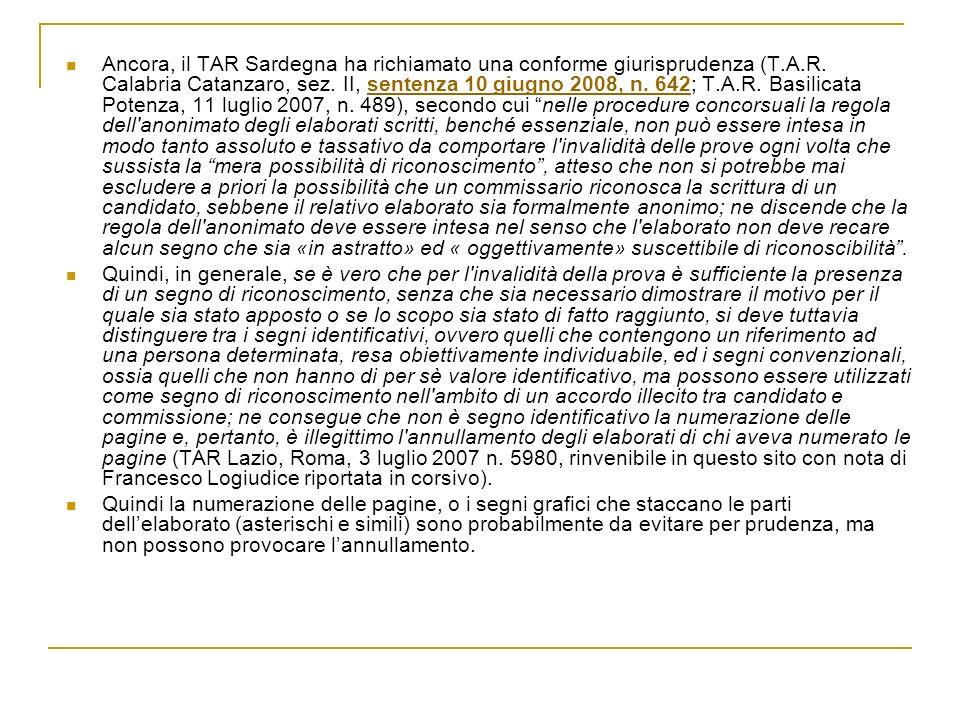 Ancora, il TAR Sardegna ha richiamato una conforme giurisprudenza (T.A.R. Calabria Catanzaro, sez. II, sentenza 10 giugno 2008, n. 642; T.A.R. Basilicata Potenza, 11 luglio 2007, n. 489), secondo cui nelle procedure concorsuali la regola dell anonimato degli elaborati scritti, benché essenziale, non può essere intesa in modo tanto assoluto e tassativo da comportare l invalidità delle prove ogni volta che sussista la mera possibilità di riconoscimento , atteso che non si potrebbe mai escludere a priori la possibilità che un commissario riconosca la scrittura di un candidato, sebbene il relativo elaborato sia formalmente anonimo; ne discende che la regola dell anonimato deve essere intesa nel senso che l elaborato non deve recare alcun segno che sia «in astratto» ed « oggettivamente» suscettibile di riconoscibilità .
