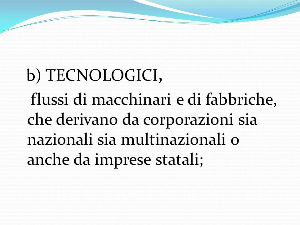 b) TECNOLOGICI,flussi di macchinari e di fabbriche, che derivano da corporazioni sia nazionali sia multinazionali o anche da imprese statali;
