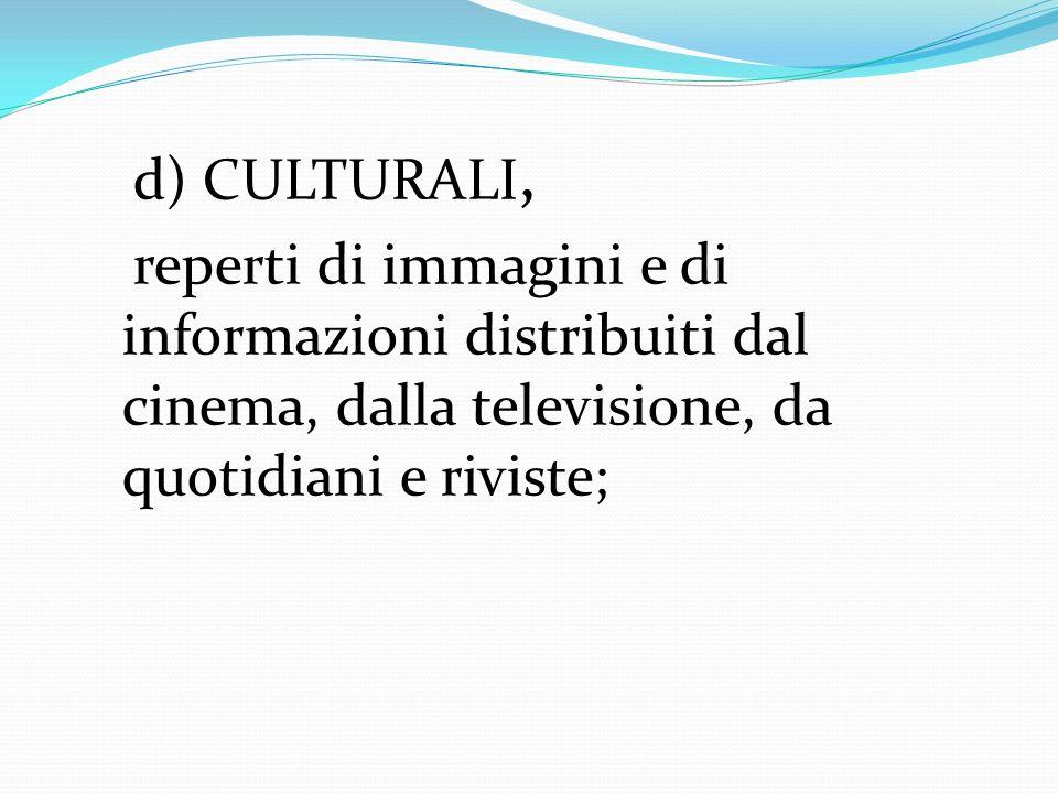 d) CULTURALI, reperti di immagini e di informazioni distribuiti dal cinema, dalla televisione, da quotidiani e riviste;