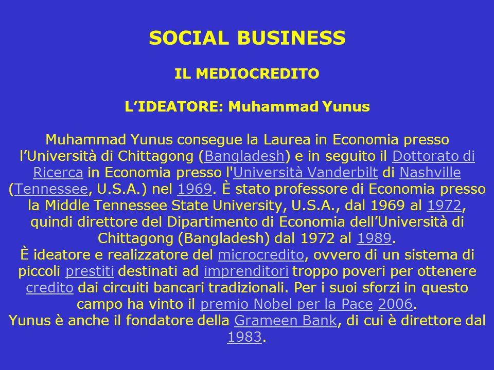 SOCIAL BUSINESS IL MEDIOCREDITO L'IDEATORE: Muhammad Yunus Muhammad Yunus consegue la Laurea in Economia presso l'Università di Chittagong (Bangladesh) e in seguito il Dottorato di Ricerca in Economia presso l Università Vanderbilt di Nashville (Tennessee, U.S.A.) nel 1969.