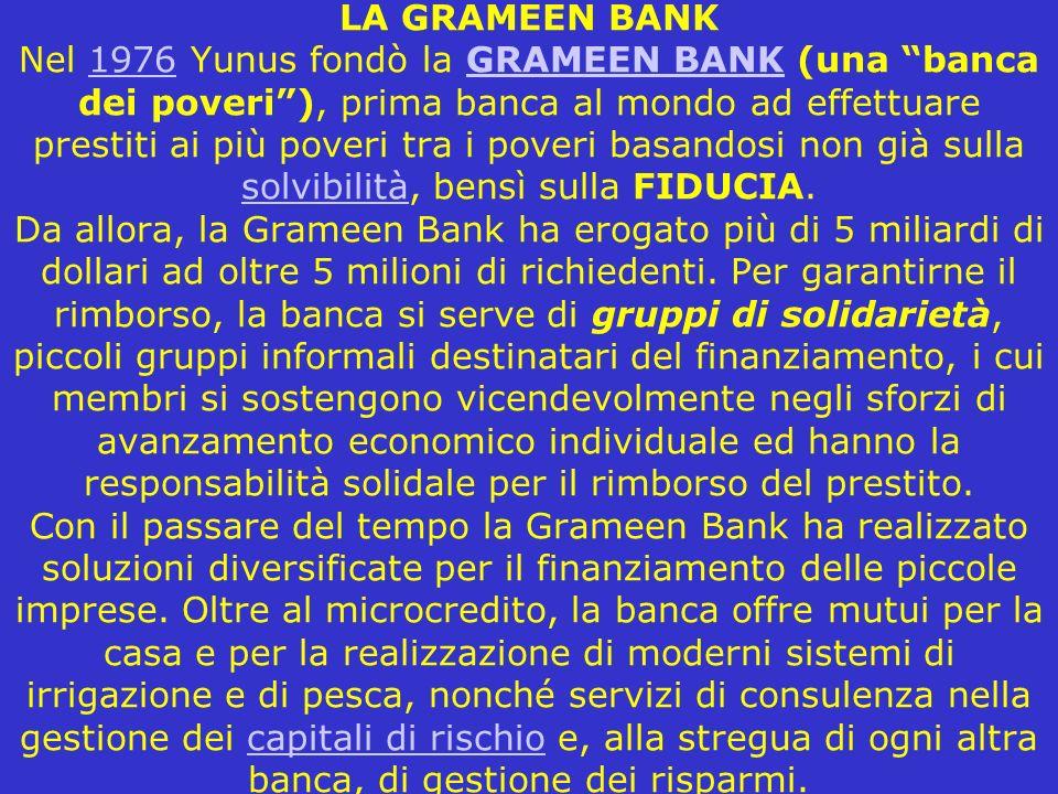 LA GRAMEEN BANK Nel 1976 Yunus fondò la GRAMEEN BANK (una banca dei poveri ), prima banca al mondo ad effettuare prestiti ai più poveri tra i poveri basandosi non già sulla solvibilità, bensì sulla FIDUCIA.