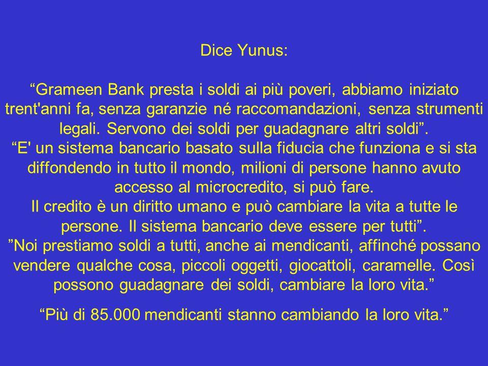 Dice Yunus: Grameen Bank presta i soldi ai più poveri, abbiamo iniziato trent anni fa, senza garanzie né raccomandazioni, senza strumenti legali.