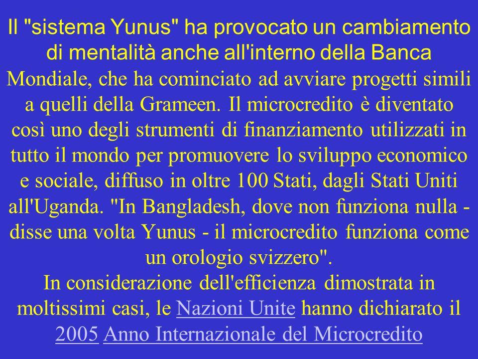 Il sistema Yunus ha provocato un cambiamento di mentalità anche all interno della Banca Mondiale, che ha cominciato ad avviare progetti simili a quelli della Grameen.