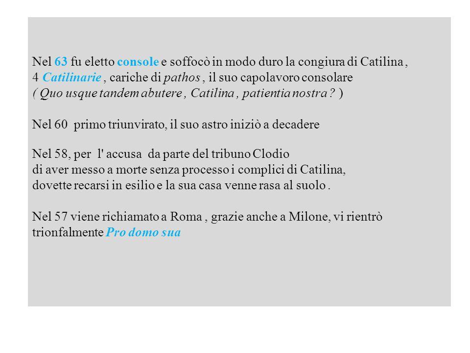 Nel 63 fu eletto console e soffocò in modo duro la congiura di Catilina ,