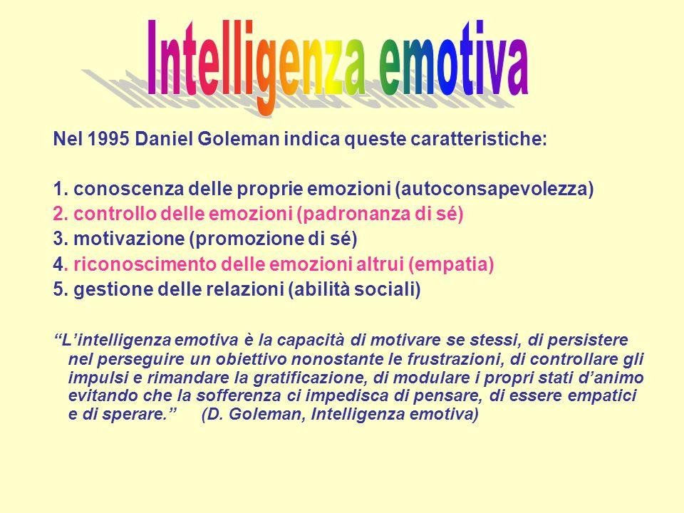 Intelligenza emotiva Nel 1995 Daniel Goleman indica queste caratteristiche: 1. conoscenza delle proprie emozioni (autoconsapevolezza)