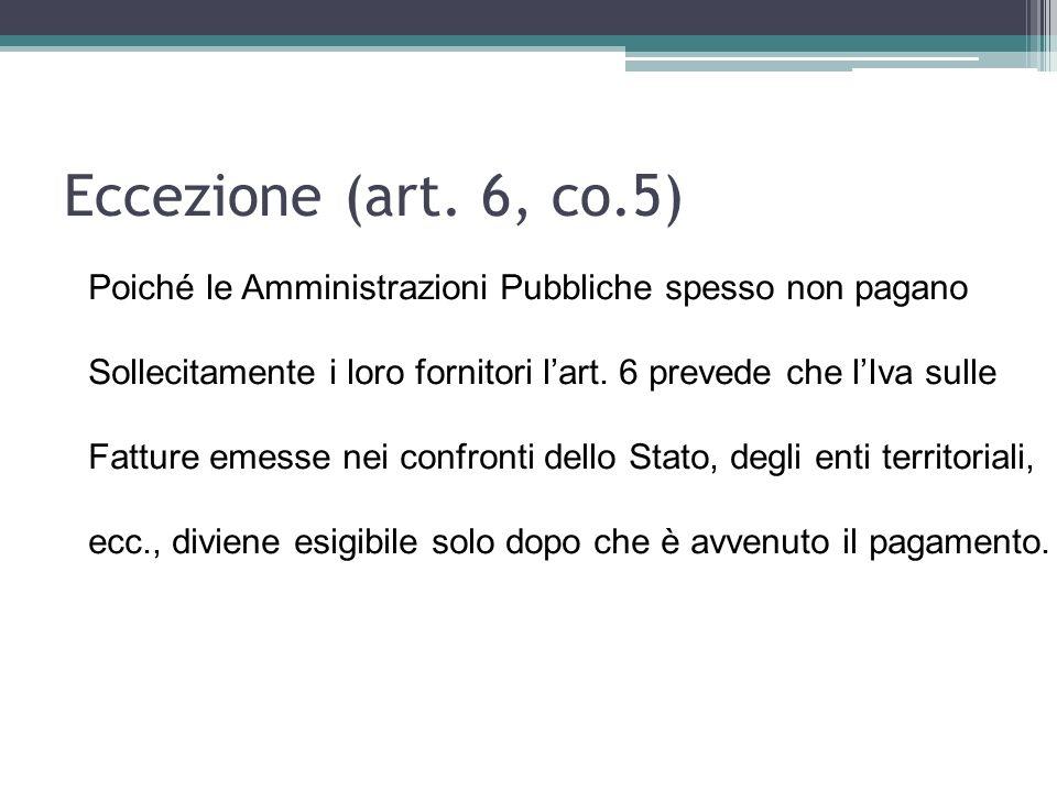 Eccezione (art. 6, co.5) Poiché le Amministrazioni Pubbliche spesso non pagano. Sollecitamente i loro fornitori l'art. 6 prevede che l'Iva sulle.