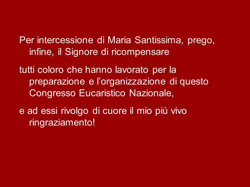 Per intercessione di Maria Santissima, prego, infine, il Signore di ricompensare tutti coloro che hanno lavorato per la preparazione e l'organizzazione di questo Congresso Eucaristico Nazionale, e ad essi rivolgo di cuore il mio più vivo ringraziamento!