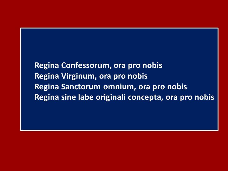 Regina Confessorum, ora pro nobis Regina Virginum, ora pro nobis Regina Sanctorum omnium, ora pro nobis Regina sine labe originali concepta, ora pro nobis