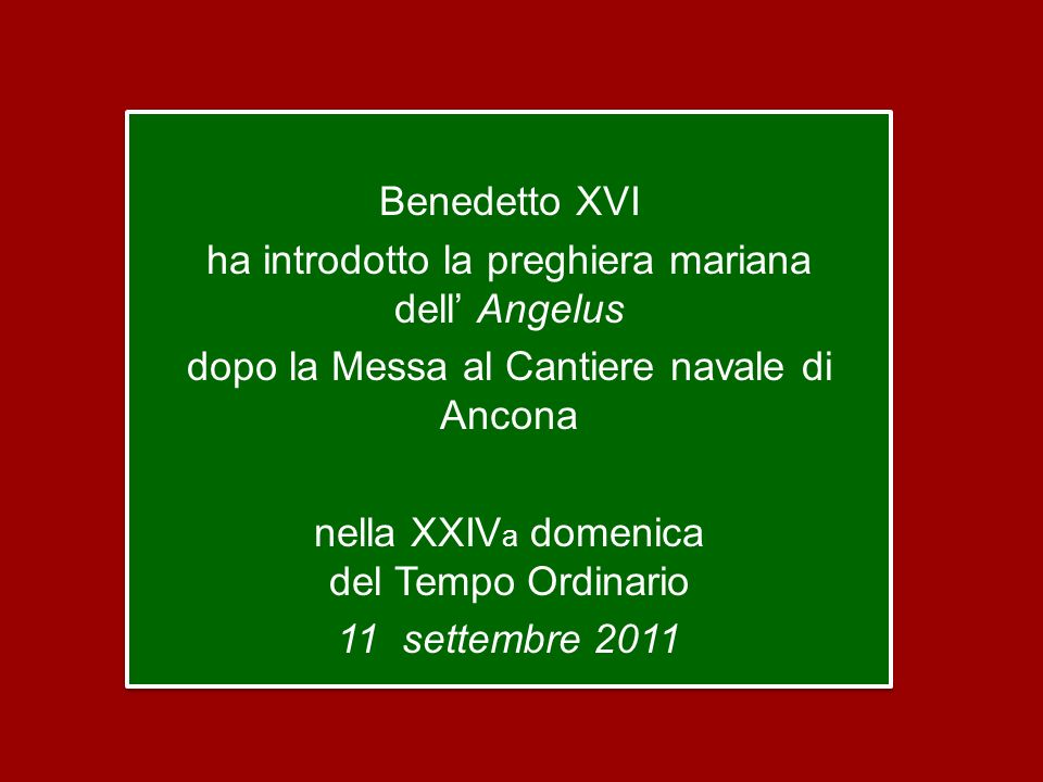 Benedetto XVI ha introdotto la preghiera mariana dell' Angelus dopo la Messa al Cantiere navale di Ancona nella XXIVa domenica del Tempo Ordinario 11 settembre 2011