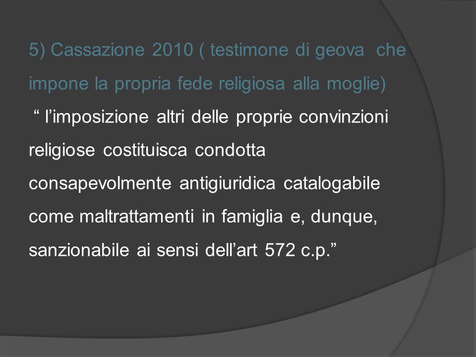 5) Cassazione 2010 ( testimone di geova che impone la propria fede religiosa alla moglie) l'imposizione altri delle proprie convinzioni religiose costituisca condotta consapevolmente antigiuridica catalogabile come maltrattamenti in famiglia e, dunque, sanzionabile ai sensi dell'art 572 c.p.