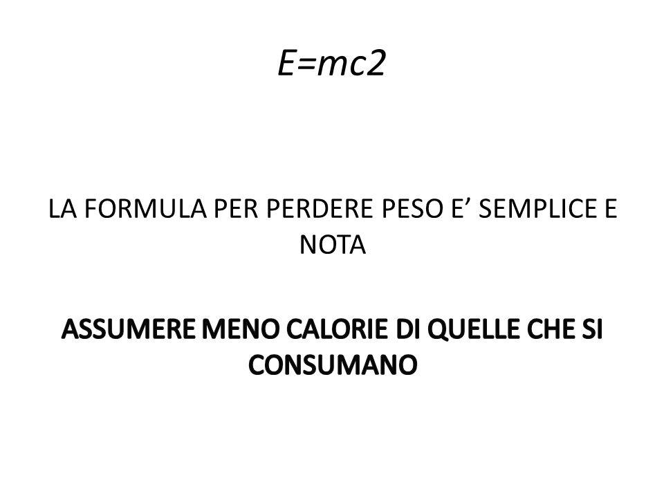E=mc2 LA FORMULA PER PERDERE PESO E' SEMPLICE E NOTA ASSUMERE MENO CALORIE DI QUELLE CHE SI CONSUMANO