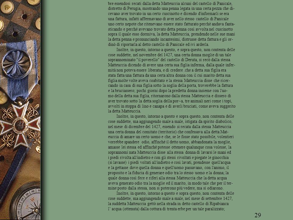 bre essendosi recati dalla detta Matteuccia alcuni del castello di Panicale, distretto di Perugia, mostrando una penna legata in una certa pezza che di- cevano aver trovato in un certo cuscinotto e dicendo d informarli se era una fattura, infatti affermavano di aver nello stesso castello di Panicale uno certo nepote che ritenevano essere stato fatturato perché andava fanta- sticando e perché avevano trovato detta penna così avvolta nel cuscinotto sopra il quale esso dormiva, la detta Matteuccia, prendendo nelle sue mani la detta penna e pronunciando incantesimi, distrusse detta fattura e gli or- dinò di riportarla al detto castello di Panicale ed ivi arderla.