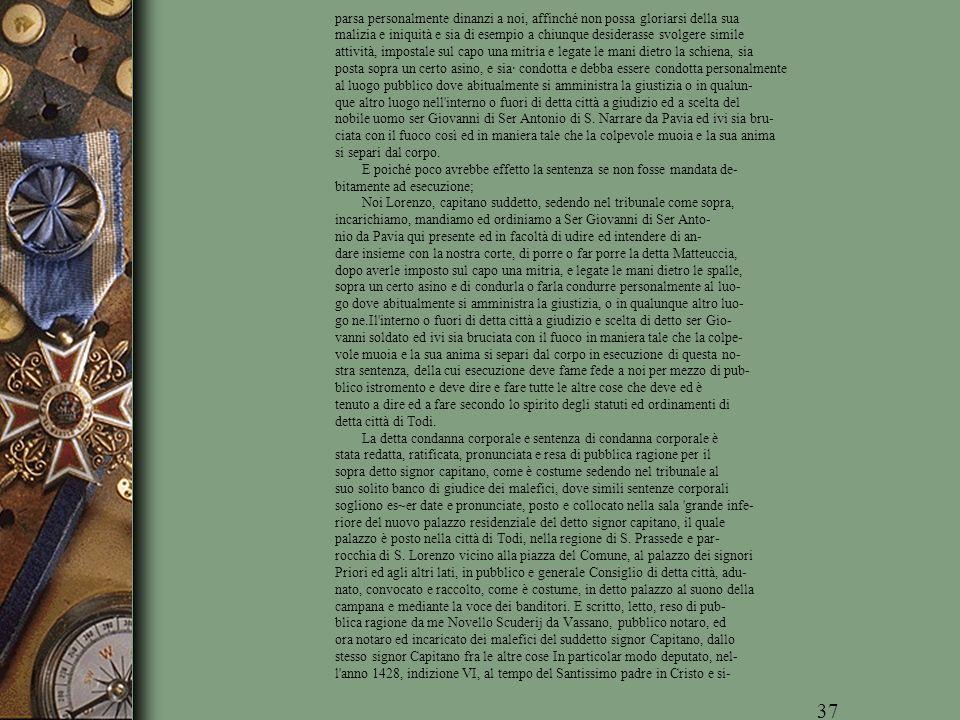 parsa personalmente dinanzi a noi, affinché non possa gloriarsi della sua malizia e iniquità e sia di esempio a chiunque desiderasse svolgere simile attività, impostale sul capo una mitria e legate le mani dietro la schiena, sia posta sopra un certo asino, e sia· condotta e debba essere condotta personalmente al luogo pubblico dove abitualmente si amministra la giustizia o in qualun- que altro luogo nell interno o fuori di detta città a giudizio ed a scelta del nobile uomo ser Giovanni di Ser Antonio di S. Narrare da Pavia ed ivi sia bru- ciata con il fuoco così ed in maniera tale che la colpevole muoia e la sua anima si separi dal corpo.