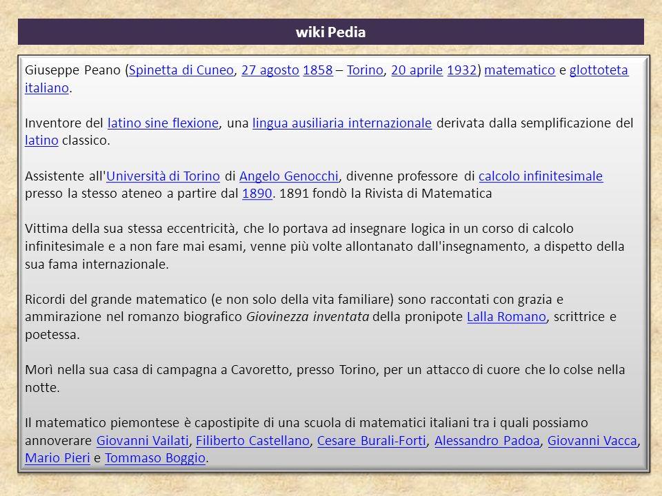 wiki Pedia Giuseppe Peano (Spinetta di Cuneo, 27 agosto 1858 – Torino, 20 aprile 1932) matematico e glottoteta italiano.