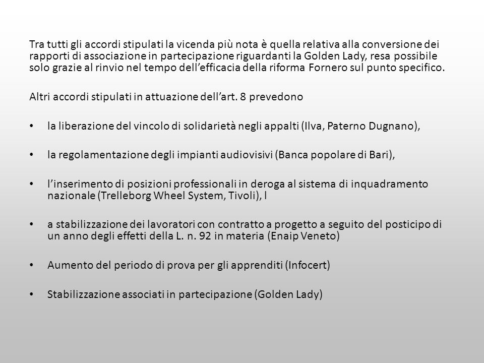 Tra tutti gli accordi stipulati la vicenda più nota è quella relativa alla conversione dei rapporti di associazione in partecipazione riguardanti la Golden Lady, resa possibile solo grazie al rinvio nel tempo dell'efficacia della riforma Fornero sul punto specifico.
