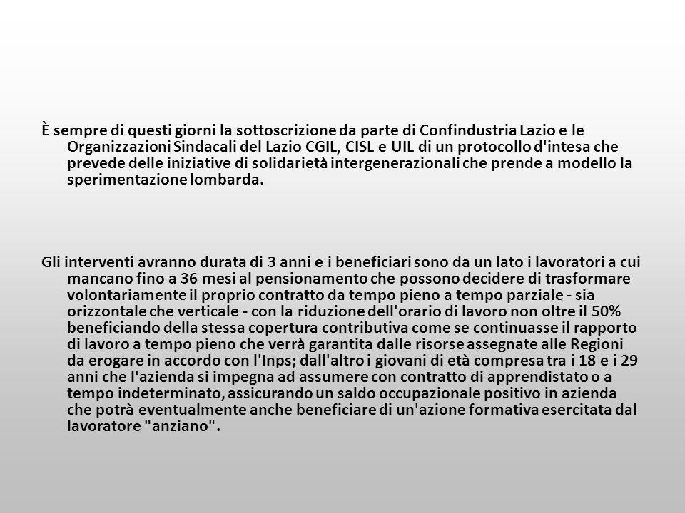 È sempre di questi giorni la sottoscrizione da parte di Confindustria Lazio e le Organizzazioni Sindacali del Lazio CGIL, CISL e UIL di un protocollo d intesa che prevede delle iniziative di solidarietà intergenerazionali che prende a modello la sperimentazione lombarda.
