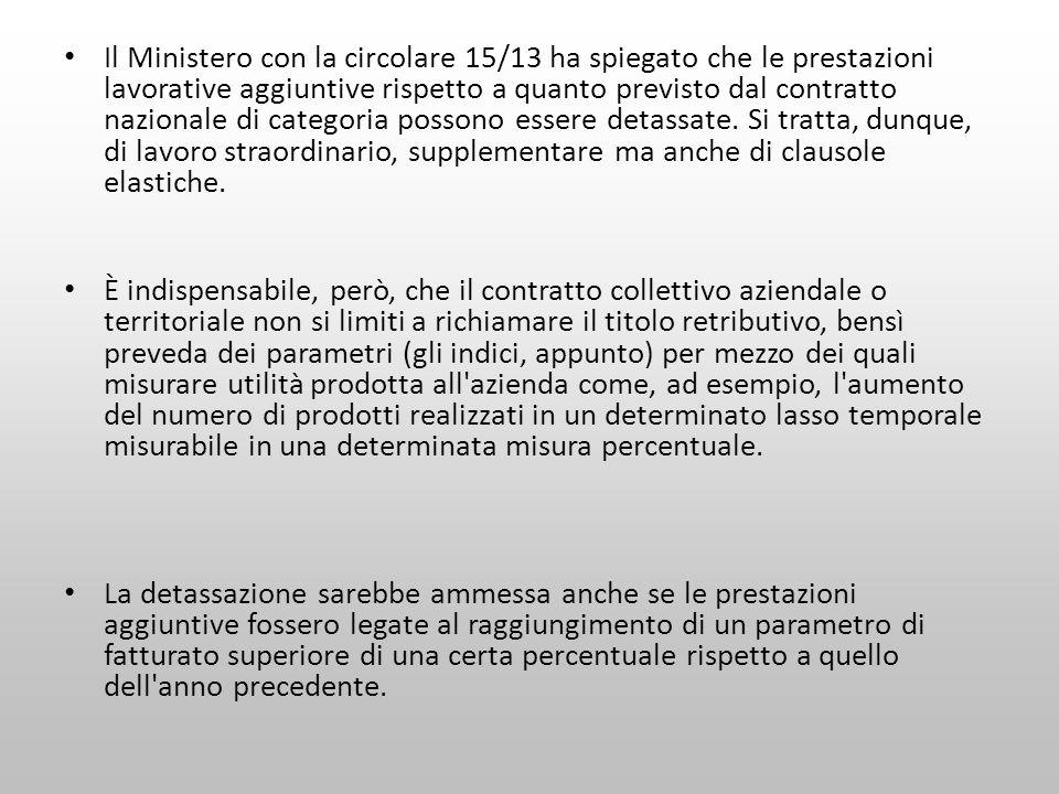Il Ministero con la circolare 15/13 ha spiegato che le prestazioni lavorative aggiuntive rispetto a quanto previsto dal contratto nazionale di categoria possono essere detassate. Si tratta, dunque, di lavoro straordinario, supplementare ma anche di clausole elastiche.