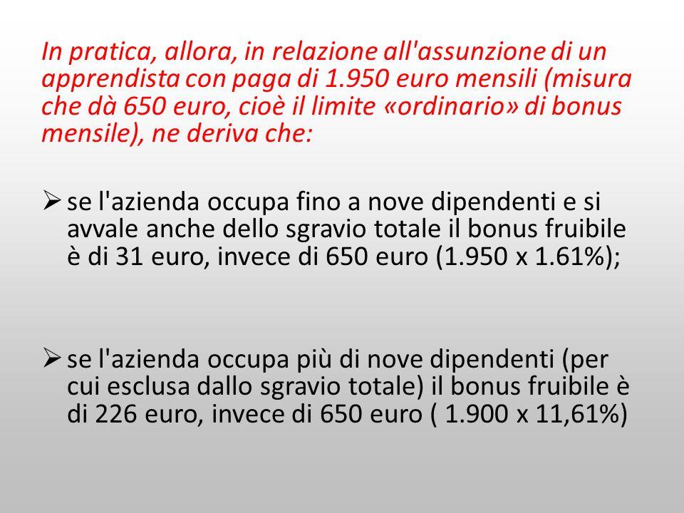 In pratica, allora, in relazione all assunzione di un apprendista con paga di 1.950 euro mensili (misura che dà 650 euro, cioè il limite «ordinario» di bonus mensile), ne deriva che:
