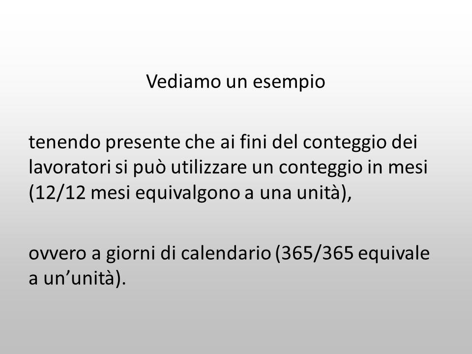 Vediamo un esempio tenendo presente che ai fini del conteggio dei lavoratori si può utilizzare un conteggio in mesi (12/12 mesi equivalgono a una unità), ovvero a giorni di calendario (365/365 equivale a un'unità).