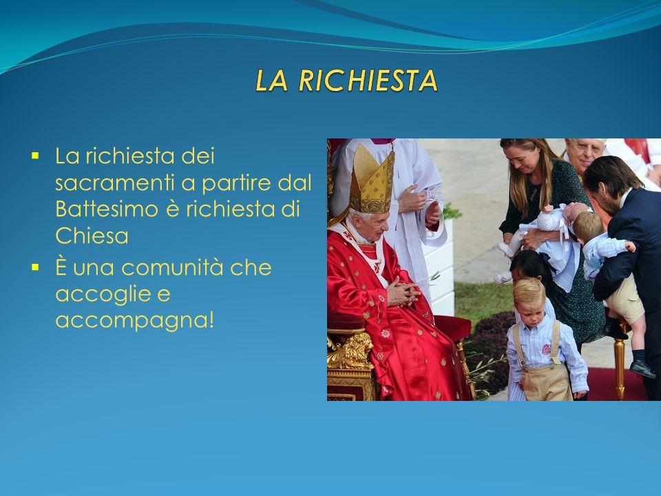LA RICHIESTA La richiesta dei sacramenti a partire dal Battesimo è richiesta di Chiesa.