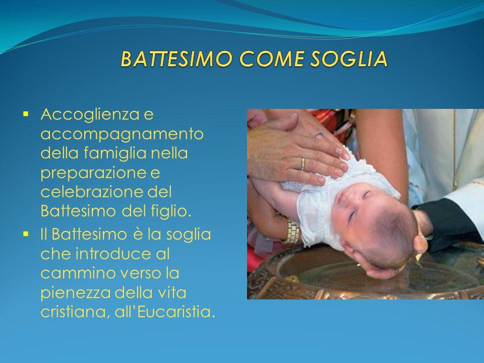 BATTESIMO COME SOGLIA Accoglienza e accompagnamento della famiglia nella preparazione e celebrazione del Battesimo del figlio.