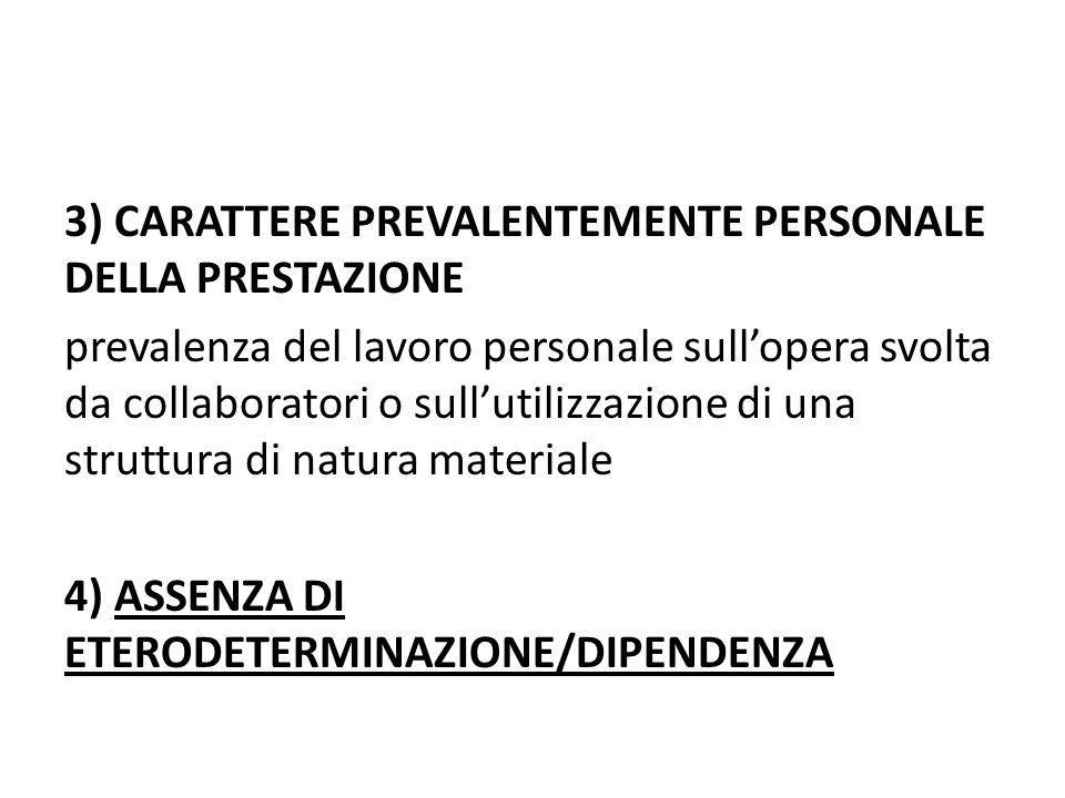 3) CARATTERE PREVALENTEMENTE PERSONALE DELLA PRESTAZIONE prevalenza del lavoro personale sull'opera svolta da collaboratori o sull'utilizzazione di una struttura di natura materiale 4) ASSENZA DI ETERODETERMINAZIONE/DIPENDENZA