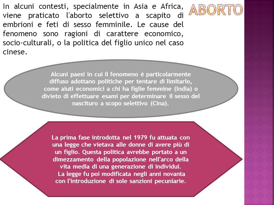 In alcuni contesti, specialmente in Asia e Africa, viene praticato l aborto selettivo a scapito di embrioni e feti di sesso femminile. Le cause del fenomeno sono ragioni di carattere economico, socio-culturali, o la politica del figlio unico nel caso cinese.