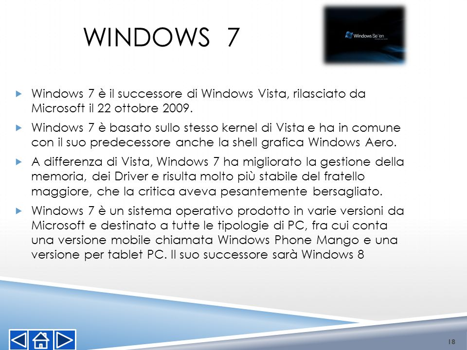 WINDOWS 7 Windows 7 è il successore di Windows Vista, rilasciato da Microsoft il 22 ottobre 2009.