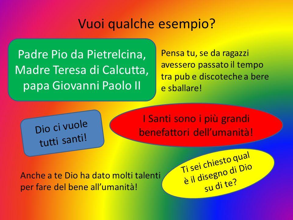 Vuoi qualche esempio Padre Pio da Pietrelcina, Madre Teresa di Calcutta, papa Giovanni Paolo II.