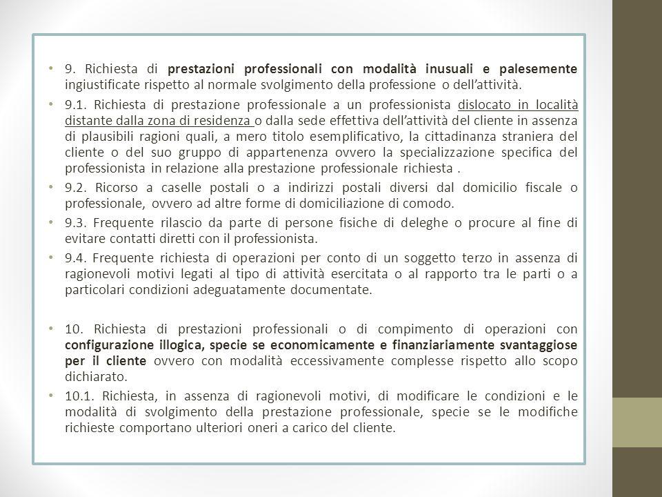 9. Richiesta di prestazioni professionali con modalità inusuali e palesemente ingiustificate rispetto al normale svolgimento della professione o dell'attività.