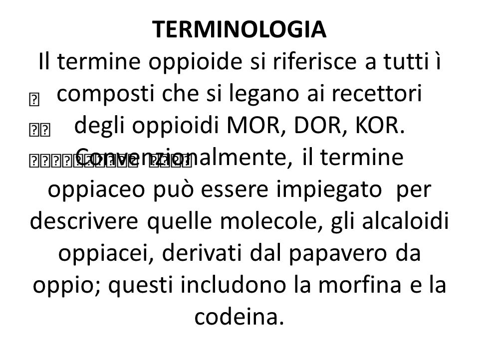 TERMINOLOGIA Il termine oppioide si riferisce a tutti ì composti che si legano ai recettori degli oppioidi MOR, DOR, KOR. Convenzionalmente, il termine oppiaceo può essere impiegato per descrivere quelle molecole, gli alcaloidi oppiacei, derivati dal papavero da oppio; questi includono la morfina e la codeina.