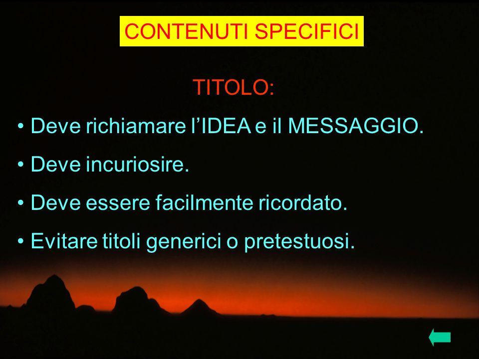 CONTENUTI SPECIFICI TITOLO: Deve richiamare l'IDEA e il MESSAGGIO. Deve incuriosire. Deve essere facilmente ricordato.