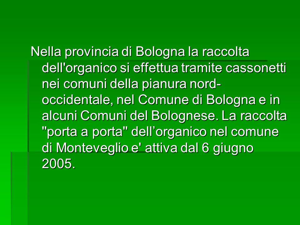 Nella provincia di Bologna la raccolta dell organico si effettua tramite cassonetti nei comuni della pianura nord-occidentale, nel Comune di Bologna e in alcuni Comuni del Bolognese.