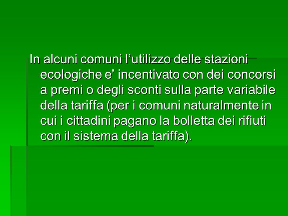 In alcuni comuni l'utilizzo delle stazioni ecologiche e incentivato con dei concorsi a premi o degli sconti sulla parte variabile della tariffa (per i comuni naturalmente in cui i cittadini pagano la bolletta dei rifiuti con il sistema della tariffa).