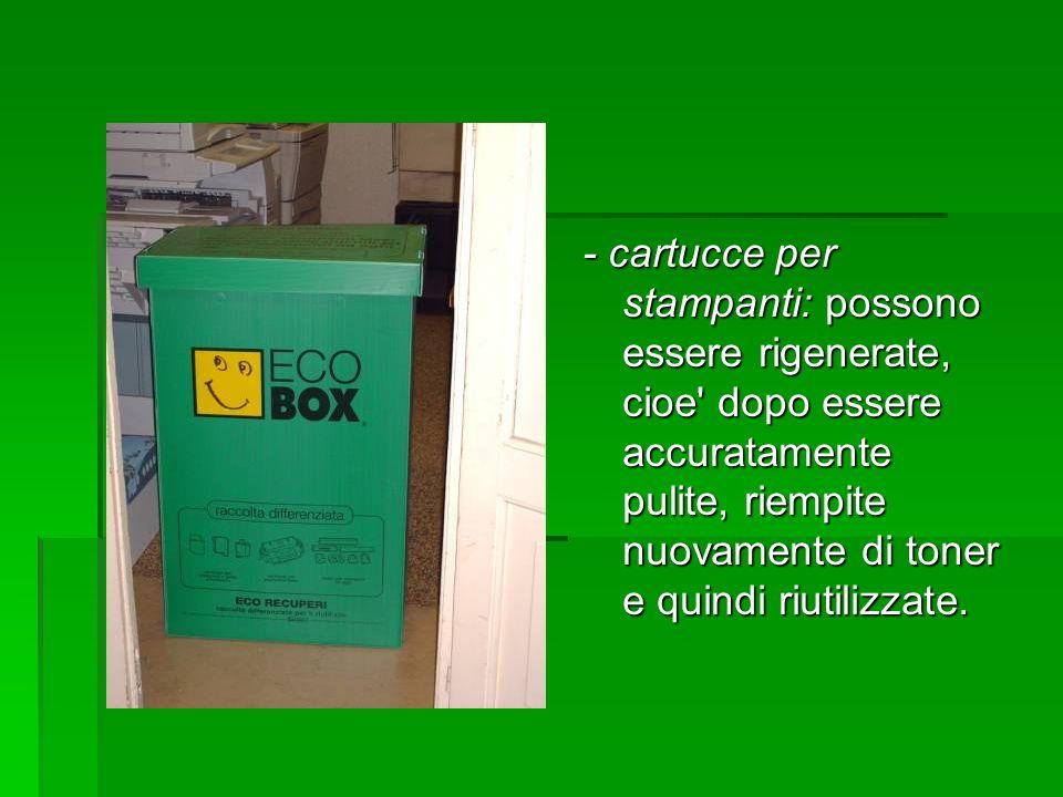 - cartucce per stampanti: possono essere rigenerate, cioe dopo essere accuratamente pulite, riempite nuovamente di toner e quindi riutilizzate.