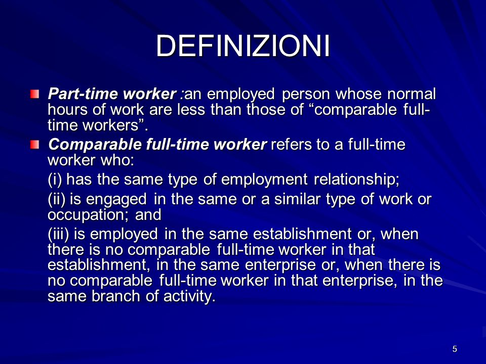 DEFINIZIONI Part-time worker :an employed person whose normal hours of work are less than those of comparable full-time workers .