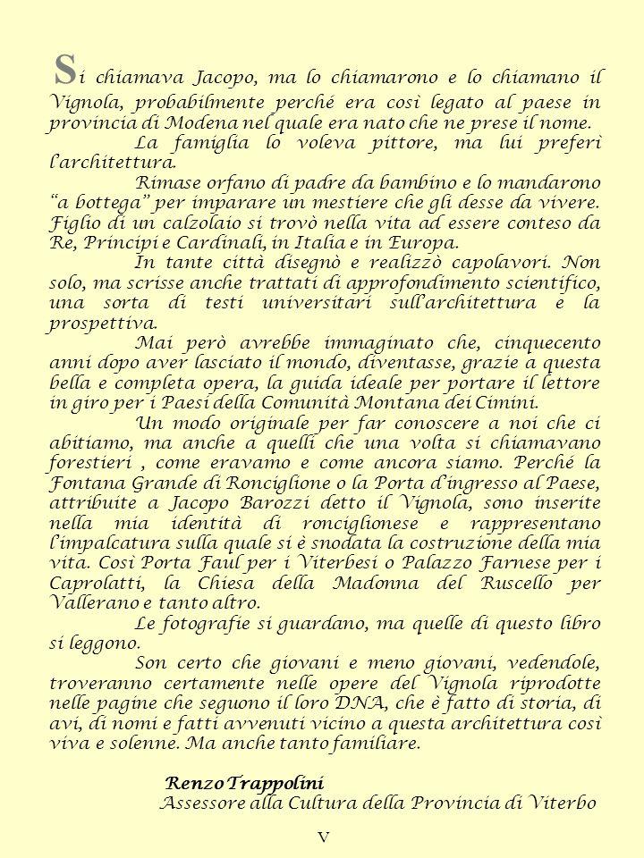Si chiamava Jacopo, ma lo chiamarono e lo chiamano il Vignola, probabilmente perché era così legato al paese in provincia di Modena nel quale era nato che ne prese il nome.