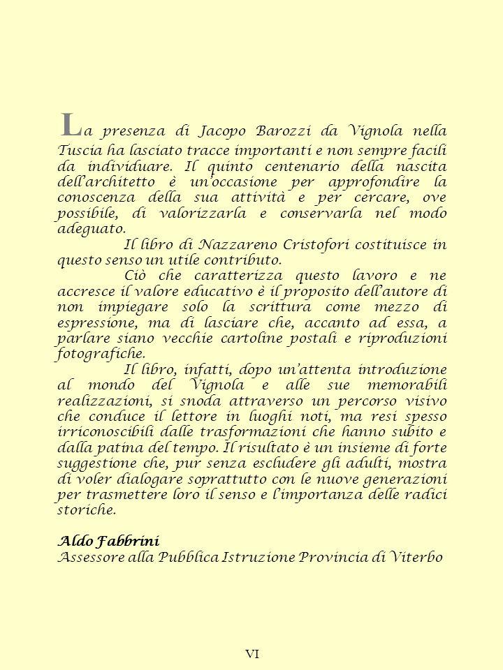 La presenza di Jacopo Barozzi da Vignola nella Tuscia ha lasciato tracce importanti e non sempre facili da individuare. Il quinto centenario della nascita dell'architetto è un'occasione per approfondire la conoscenza della sua attività e per cercare, ove possibile, di valorizzarla e conservarla nel modo adeguato.