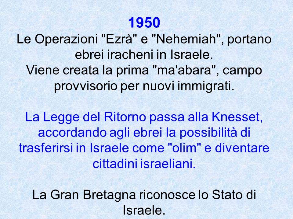1950 Le Operazioni Ezrà e Nehemiah , portano ebrei iracheni in Israele. Viene creata la prima ma abara , campo provvisorio per nuovi immigrati.