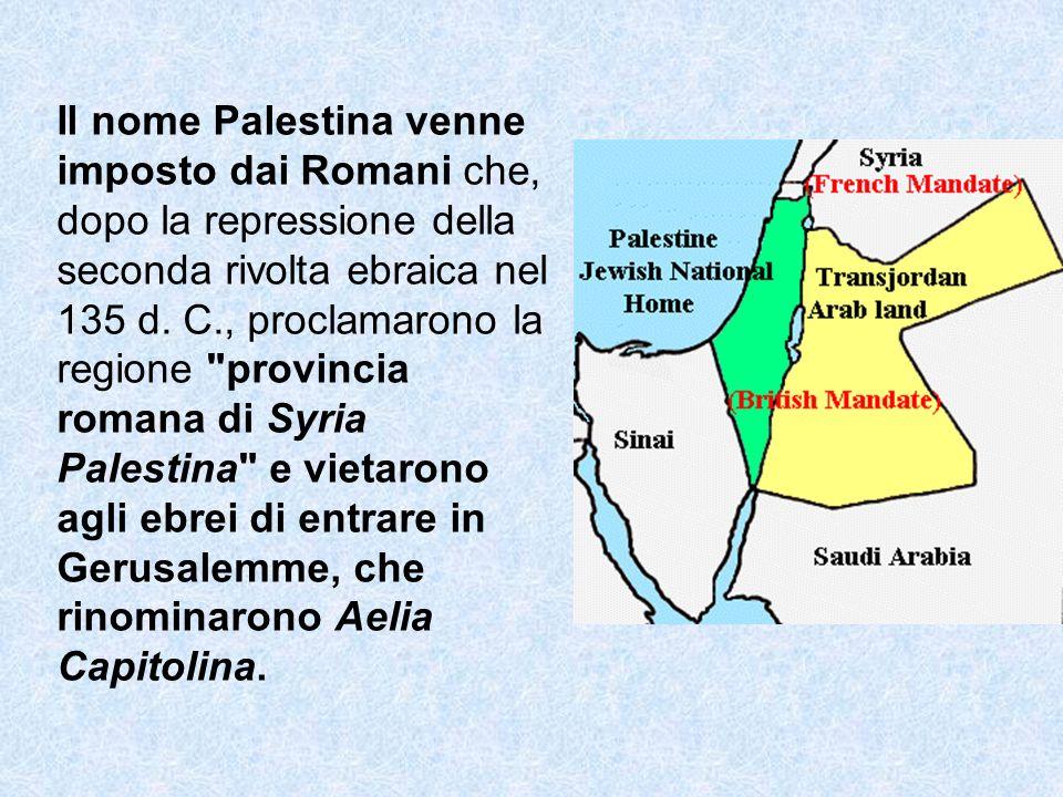 Il nome Palestina venne imposto dai Romani che, dopo la repressione della seconda rivolta ebraica nel 135 d.