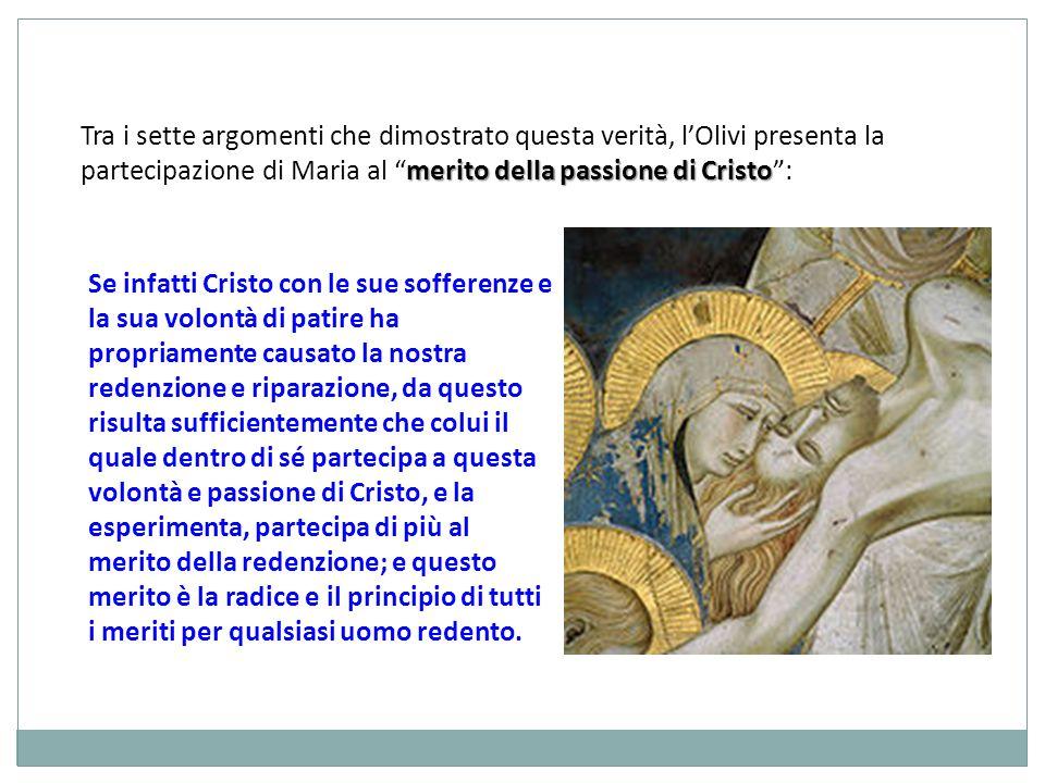 Tra i sette argomenti che dimostrato questa verità, l'Olivi presenta la partecipazione di Maria al merito della passione di Cristo :