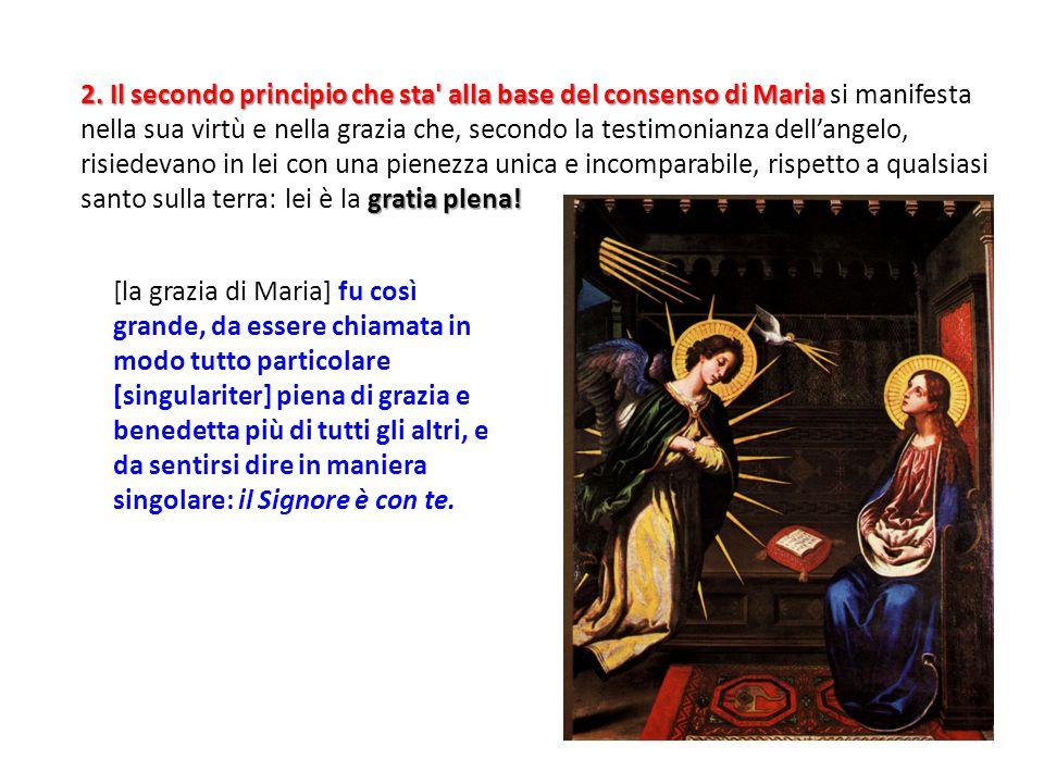2. Il secondo principio che sta alla base del consenso di Maria si manifesta nella sua virtù e nella grazia che, secondo la testimonianza dell'angelo, risiedevano in lei con una pienezza unica e incomparabile, rispetto a qualsiasi santo sulla terra: lei è la gratia plena!