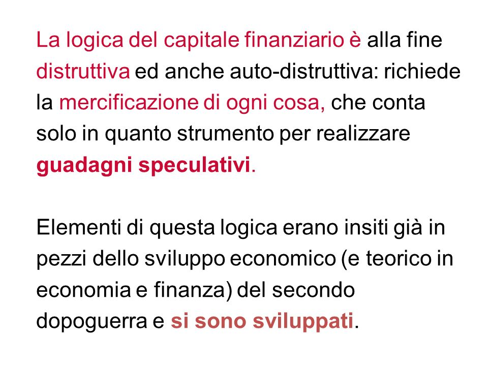 La logica del capitale finanziario è alla fine distruttiva ed anche auto-distruttiva: richiede la mercificazione di ogni cosa, che conta solo in quanto strumento per realizzare guadagni speculativi.