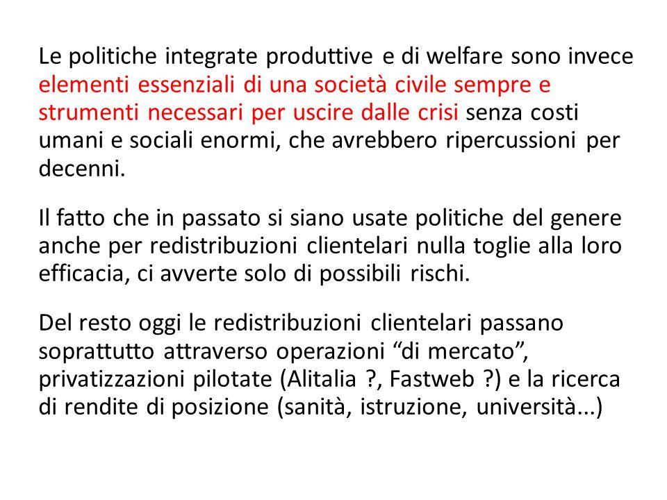 Le politiche integrate produttive e di welfare sono invece elementi essenziali di una società civile sempre e strumenti necessari per uscire dalle crisi senza costi umani e sociali enormi, che avrebbero ripercussioni per decenni.