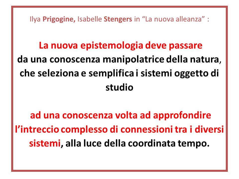 Ilya Prigogine, Isabelle Stengers in La nuova alleanza : La nuova epistemologia deve passare da una conoscenza manipolatrice della natura, che seleziona e semplifica i sistemi oggetto di studio ad una conoscenza volta ad approfondire l'intreccio complesso di connessioni tra i diversi sistemi, alla luce della coordinata tempo.