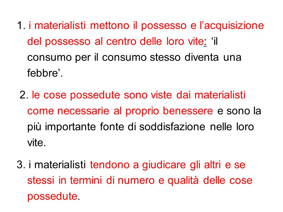 1. i materialisti mettono il possesso e l'acquisizione del possesso al centro delle loro vite: 'il consumo per il consumo stesso diventa una febbre'.
