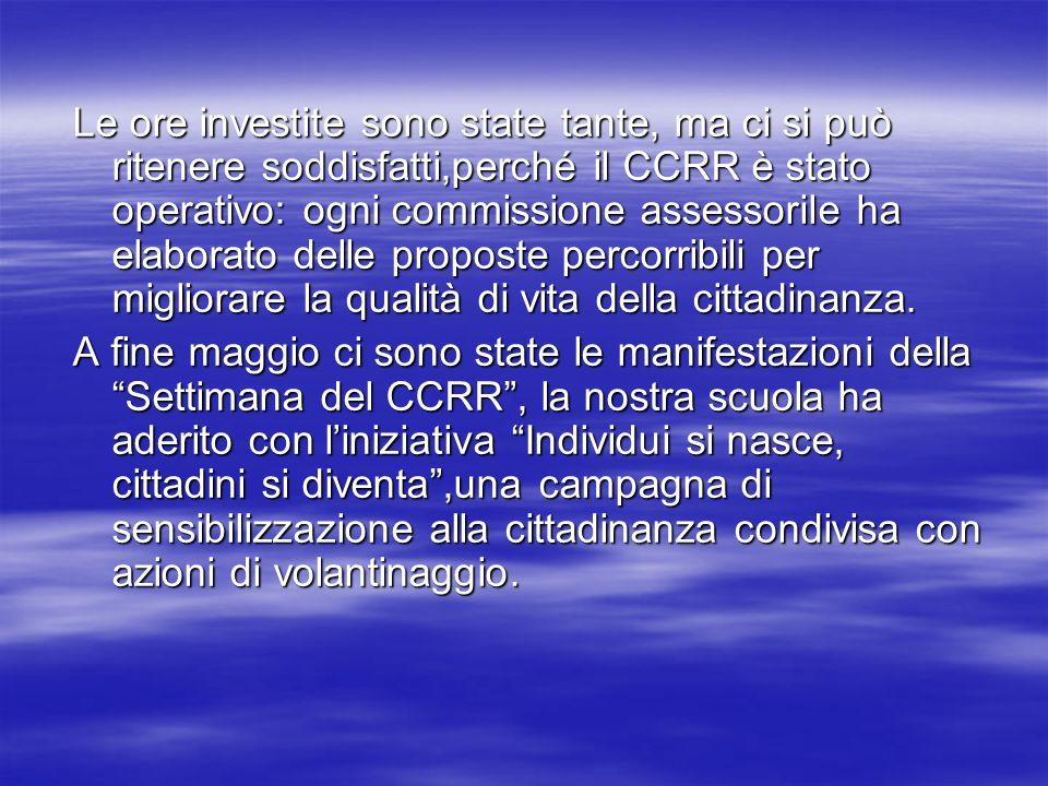 Le ore investite sono state tante, ma ci si può ritenere soddisfatti,perché il CCRR è stato operativo: ogni commissione assessorile ha elaborato delle proposte percorribili per migliorare la qualità di vita della cittadinanza.
